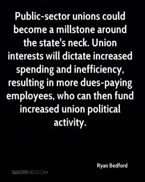 Ryan Bedford  - Public-sector unions could become a millstone around the state's neck. Union interests will dictate increased spending and inefficiency, resulting in more dues-paying employees, who can then fund increased union political activity.