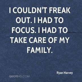 Ryan Harvey  - I couldn't freak out. I had to focus. I had to take care of my family.