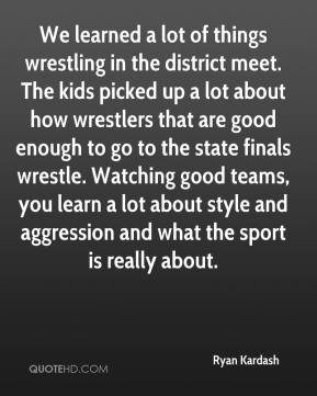 Ryan Kardash  - We learned a lot of things wrestling in the district meet. The kids picked up a lot about how wrestlers that are good enough to go to the state finals wrestle. Watching good teams, you learn a lot about style and aggression and what the sport is really about.