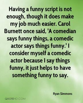 Ryan Simmons  - Having a funny script is not enough, though it does make my job much easier. Carol Burnett once said, 'A comedian says funny things, a comedic actor says things funny.' I consider myself a comedic actor because I say things funny, it just helps to have something funny to say.