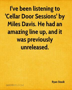 Ryan Stasik  - I've been listening to 'Cellar Door Sessions' by Miles Davis. He had an amazing line up, and it was previously unreleased.