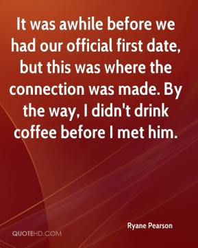 Ryane Pearson  - It was awhile before we had our official first date, but this was where the connection was made. By the way, I didn't drink coffee before I met him.
