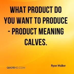 Ryon Walker  - What product do you want to produce - product meaning calves.