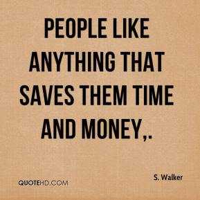 S. Walker  - People like anything that saves them time and money.