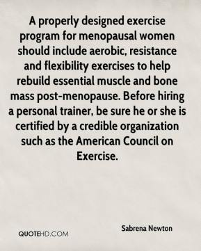 Sabrena Newton  - A properly designed exercise program for menopausal women should include aerobic, resistance and flexibility exercises to help rebuild essential muscle and bone mass post-menopause. Before hiring a personal trainer, be sure he or she is certified by a credible organization such as the American Council on Exercise.