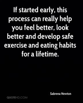 If started early, this process can really help you feel better, look better and develop safe exercise and eating habits for a lifetime.
