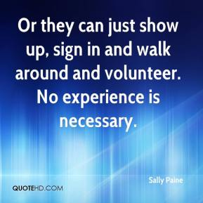 Sally Paine  - Or they can just show up, sign in and walk around and volunteer. No experience is necessary.