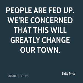 Sally Price  - People are fed up. We're concerned that this will greatly change our town.