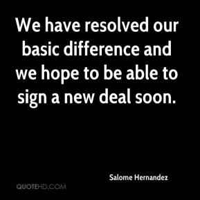 Salome Hernandez  - We have resolved our basic difference and we hope to be able to sign a new deal soon.