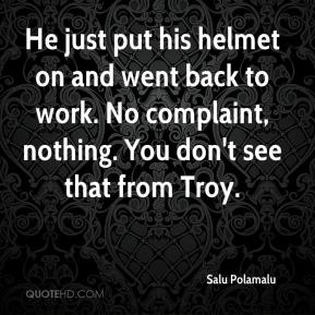 Salu Polamalu  - He just put his helmet on and went back to work. No complaint, nothing. You don't see that from Troy.
