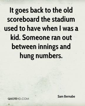 Sam Bernabe  - It goes back to the old scoreboard the stadium used to have when I was a kid. Someone ran out between innings and hung numbers.