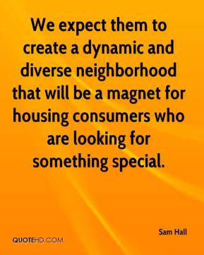 Sam Hall  - We expect them to create a dynamic and diverse neighborhood that will be a magnet for housing consumers who are looking for something special.