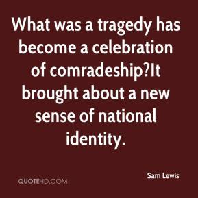 Sam Lewis  - What was a tragedy has become a celebration of comradeship?It brought about a new sense of national identity.