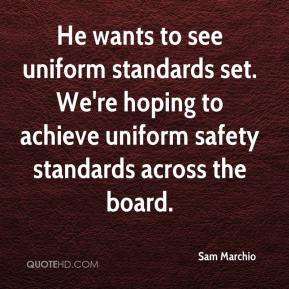 Sam Marchio  - He wants to see uniform standards set. We're hoping to achieve uniform safety standards across the board.