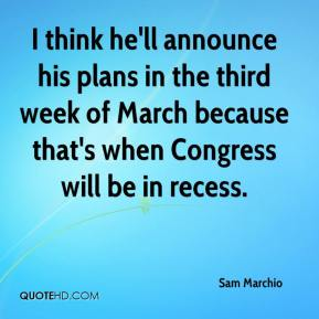 Sam Marchio  - I think he'll announce his plans in the third week of March because that's when Congress will be in recess.