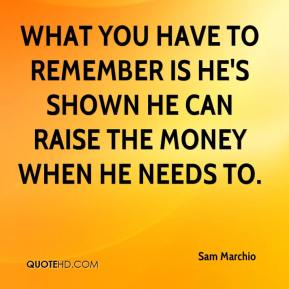 Sam Marchio  - What you have to remember is he's shown he can raise the money when he needs to.
