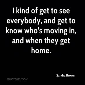 I kind of get to see everybody, and get to know who's moving in, and when they get home.