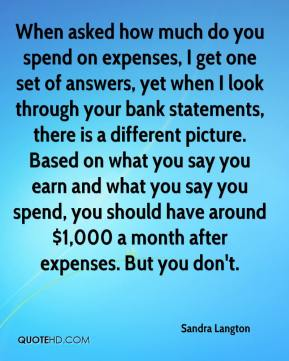 Sandra Langton  - When asked how much do you spend on expenses, I get one set of answers, yet when I look through your bank statements, there is a different picture. Based on what you say you earn and what you say you spend, you should have around $1,000 a month after expenses. But you don't.