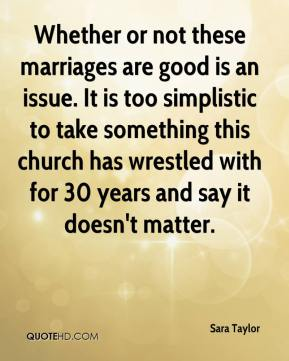 Sara Taylor  - Whether or not these marriages are good is an issue. It is too simplistic to take something this church has wrestled with for 30 years and say it doesn't matter.