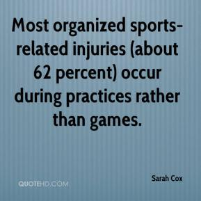 Sarah Cox  - Most organized sports-related injuries (about 62 percent) occur during practices rather than games.
