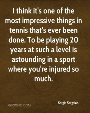 Sargis Sargsian  - I think it's one of the most impressive things in tennis that's ever been done. To be playing 20 years at such a level is astounding in a sport where you're injured so much.