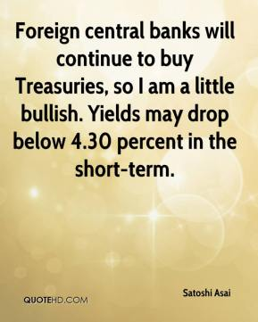 Satoshi Asai  - Foreign central banks will continue to buy Treasuries, so I am a little bullish. Yields may drop below 4.30 percent in the short-term.