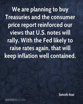 We are planning to buy Treasuries and the consumer price report reinforced our views that U.S. notes will rally. With the Fed likely to raise rates again, that will keep inflation well contained.