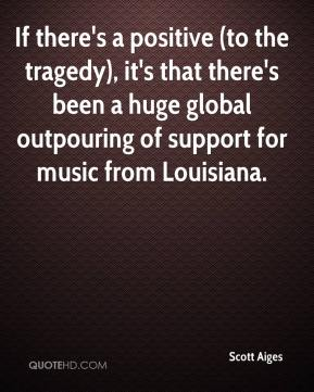 Scott Aiges  - If there's a positive (to the tragedy), it's that there's been a huge global outpouring of support for music from Louisiana.