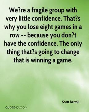 Scott Bertoli  - We?re a fragile group with very little confidence. That?s why you lose eight games in a row -- because you don?t have the confidence. The only thing that?s going to change that is winning a game.
