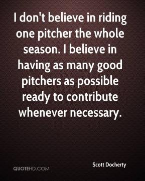 Scott Docherty  - I don't believe in riding one pitcher the whole season. I believe in having as many good pitchers as possible ready to contribute whenever necessary.