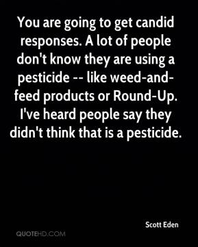 Scott Eden  - You are going to get candid responses. A lot of people don't know they are using a pesticide -- like weed-and-feed products or Round-Up. I've heard people say they didn't think that is a pesticide.