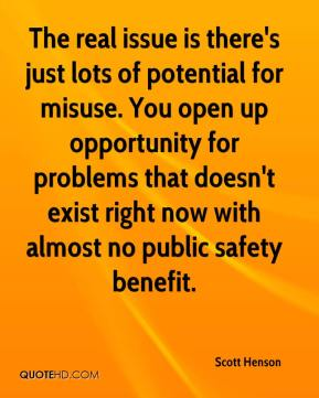 Scott Henson  - The real issue is there's just lots of potential for misuse. You open up opportunity for problems that doesn't exist right now with almost no public safety benefit.