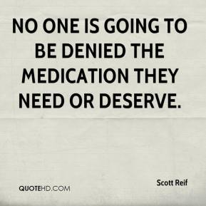 Scott Reif  - No one is going to be denied the medication they need or deserve.