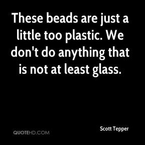 Scott Tepper  - These beads are just a little too plastic. We don't do anything that is not at least glass.