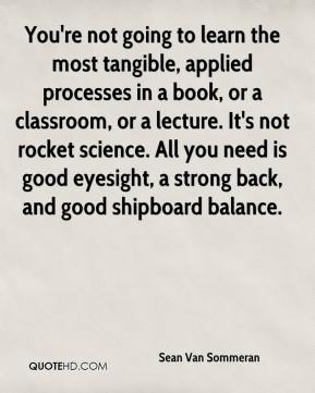 Sean Van Sommeran  - You're not going to learn the most tangible, applied processes in a book, or a classroom, or a lecture. It's not rocket science. All you need is good eyesight, a strong back, and good shipboard balance.
