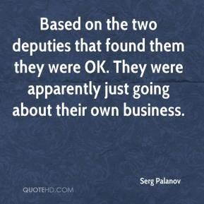 Serg Palanov  - Based on the two deputies that found them they were OK. They were apparently just going about their own business.
