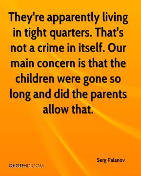 Serg Palanov  - They're apparently living in tight quarters. That's not a crime in itself. Our main concern is that the children were gone so long and did the parents allow that.
