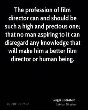 The profession of film director can and should be such a high and precious one; that no man aspiring to it can disregard any knowledge that will make him a better film director or human being.