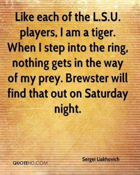 Sergei Liakhovich  - Like each of the L.S.U. players, I am a tiger. When I step into the ring, nothing gets in the way of my prey. Brewster will find that out on Saturday night.