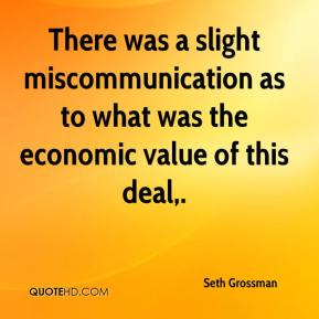 Seth Grossman  - There was a slight miscommunication as to what was the economic value of this deal.
