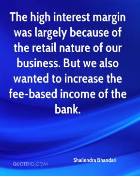 Shailendra Bhandari  - The high interest margin was largely because of the retail nature of our business. But we also wanted to increase the fee-based income of the bank.