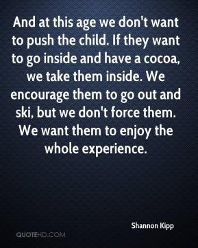 Shannon Kipp  - And at this age we don't want to push the child. If they want to go inside and have a cocoa, we take them inside. We encourage them to go out and ski, but we don't force them. We want them to enjoy the whole experience.