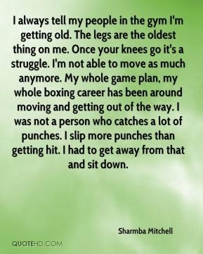 Sharmba Mitchell  - I always tell my people in the gym I'm getting old. The legs are the oldest thing on me. Once your knees go it's a struggle. I'm not able to move as much anymore. My whole game plan, my whole boxing career has been around moving and getting out of the way. I was not a person who catches a lot of punches. I slip more punches than getting hit. I had to get away from that and sit down.