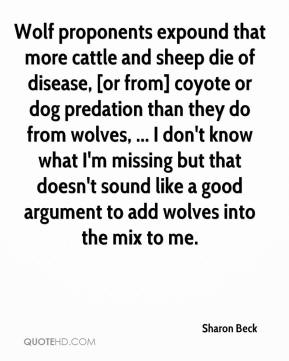 Sharon Beck  - Wolf proponents expound that more cattle and sheep die of disease, [or from] coyote or dog predation than they do from wolves, ... I don't know what I'm missing but that doesn't sound like a good argument to add wolves into the mix to me.