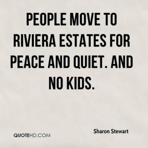 Sharon Stewart  - People move to Riviera Estates for peace and quiet. And no kids.