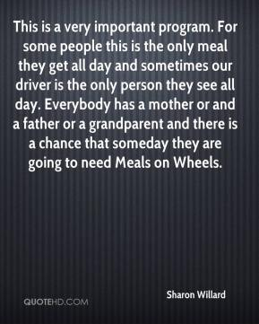 Sharon Willard  - This is a very important program. For some people this is the only meal they get all day and sometimes our driver is the only person they see all day. Everybody has a mother or and a father or a grandparent and there is a chance that someday they are going to need Meals on Wheels.