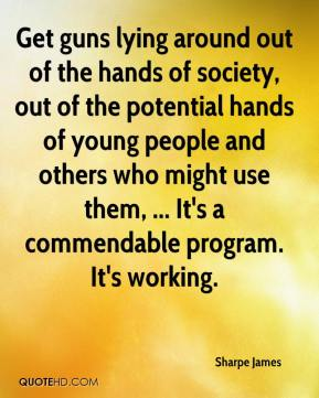 Sharpe James  - Get guns lying around out of the hands of society, out of the potential hands of young people and others who might use them, ... It's a commendable program. It's working.