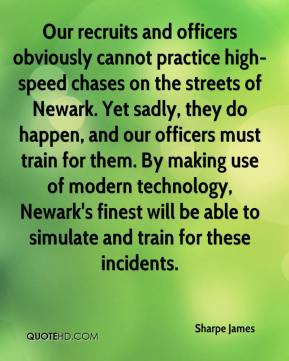 Sharpe James  - Our recruits and officers obviously cannot practice high-speed chases on the streets of Newark. Yet sadly, they do happen, and our officers must train for them. By making use of modern technology, Newark's finest will be able to simulate and train for these incidents.