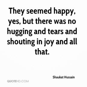 Shaukat Hussain  - They seemed happy, yes, but there was no hugging and tears and shouting in joy and all that.