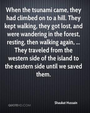 Shaukat Hussain  - When the tsunami came, they had climbed on to a hill. They kept walking, they got lost, and were wandering in the forest, resting, then walking again, ... They traveled from the western side of the island to the eastern side until we saved them.